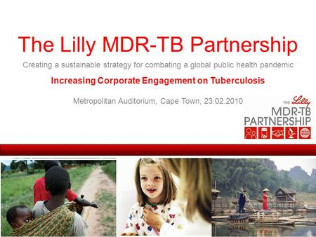 The Lilly MDR-TB Partnership Creating a sustainable strategy for combating a global public health pandemic Increasing Corporate Engagement on Tuberculosis.