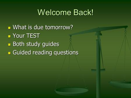 Welcome Back! What is due tomorrow? What is due tomorrow? Your TEST Your TEST Both study guides Both study guides Guided reading questions Guided reading.