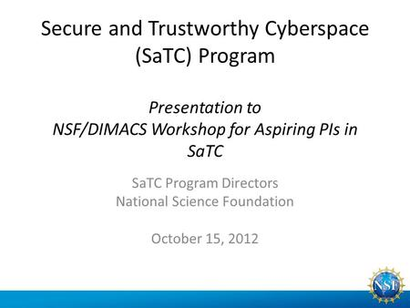 Secure and Trustworthy Cyberspace (SaTC) Program Presentation to NSF/DIMACS Workshop for Aspiring PIs in SaTC SaTC Program Directors National Science Foundation.