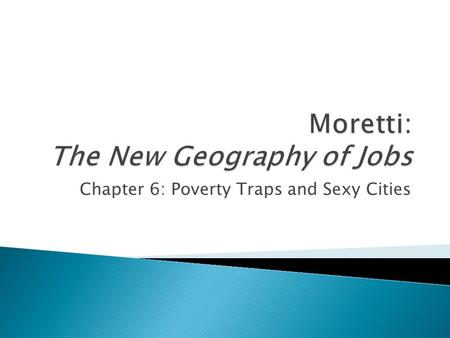 Chapter 6: Poverty Traps and Sexy Cities.  What can be done in cities with the wrong mix of jobs and skills?  Can we reproduce the experience of innovation.