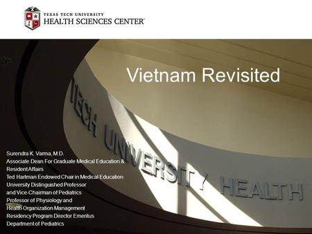 Vietnam Revisited Surendra K. Varma, M.D. Associate Dean For Graduate Medical Education & Resident Affairs Ted Hartman Endowed Chair in Medical Education.