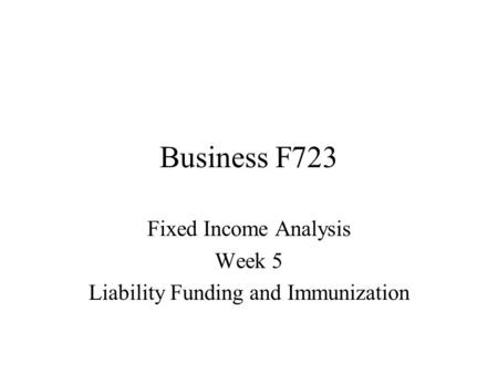 Business F723 Fixed Income Analysis Week 5 Liability Funding and Immunization.