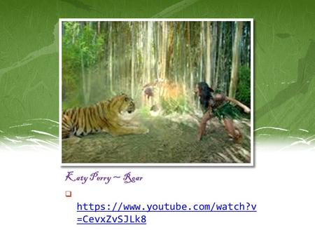 Katy Perry ~ Roar  https://www.youtube.com/watch?v =CevxZvSJLk8 https://www.youtube.com/watch?v =CevxZvSJLk8.