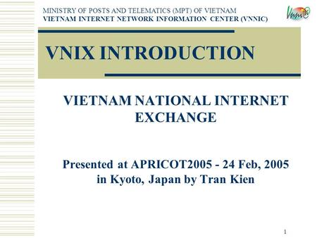 1 VNIX INTRODUCTION VIETNAM NATIONAL INTERNET EXCHANGE Presented at APRICOT2005 - 24 Feb, 2005 in Kyoto, Japan by Tran Kien MINISTRY OF POSTS AND TELEMATICS.