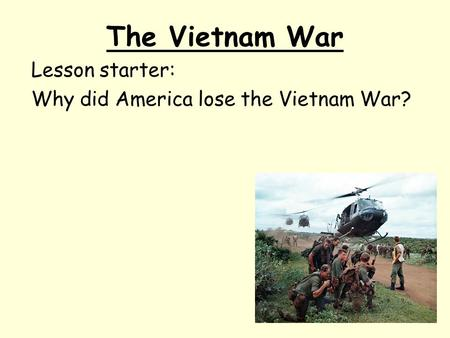 The Vietnam War Lesson starter: Why did America lose the Vietnam War?