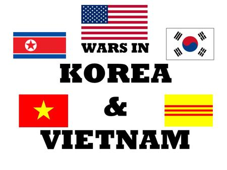 WARS IN KOREA & VIETNAM.