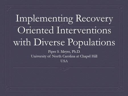 Implementing Recovery Oriented Interventions with Diverse Populations Piper S. Meyer, Ph.D. University of North Carolina at Chapel Hill USA.