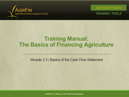 Training Manual: The Basics of Financing Agriculture Module 2.3 | Basics of the Cash Flow Statement.