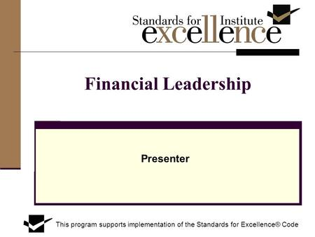 Financial Leadership Presenter This program supports implementation of the Standards for Excellence® Code.