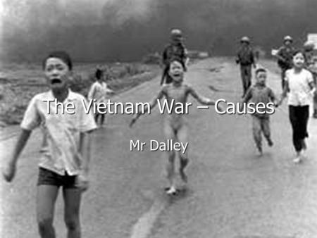 The Vietnam War – Causes Mr Dalley. Background: How did the USA first get involved in Vietnam? Vietnam is in South-East Asia. Vietnam is in South-East.