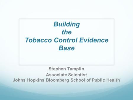 Building the Tobacco Control Evidence Base Stephen Tamplin Associate Scientist Johns Hopkins Bloomberg School of Public Health.