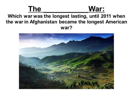 The ___________War: Which war was the longest lasting, until 2011 when the war in Afghanistan became the longest American war?