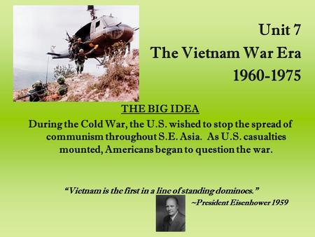Unit 7 The Vietnam War Era 1960-1975 THE BIG IDEA During the Cold War, the U.S. wished to stop the spread of communism throughout S.E. Asia. As U.S. casualties.