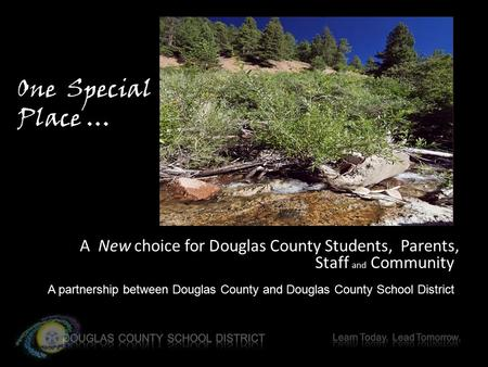 A New choice for Douglas County Students, Parents, Staff and Community A partnership between Douglas County and Douglas County School District One Special.