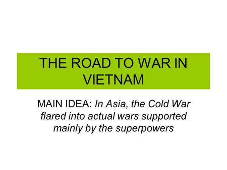 THE ROAD TO WAR IN VIETNAM MAIN IDEA: In Asia, the Cold War flared into actual wars supported mainly by the superpowers.
