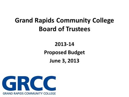 Grand Rapids Community College Board of Trustees 2013-14 Proposed Budget June 3, 2013.