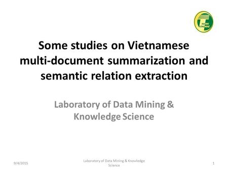 Some studies on Vietnamese multi-document summarization and semantic relation extraction Laboratory of Data Mining & Knowledge Science 9/4/20151 Laboratory.