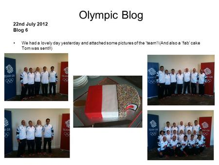 1 Olympic Blog 22nd July 2012 Blog 6 We had a lovely day yesterday and attached some pictures of the 'team'! (And also a 'fab' cake Tom was sent!!)