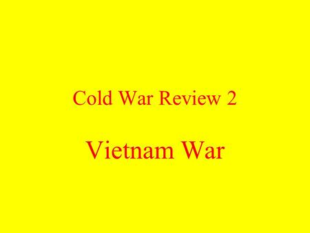 Cold War Review 2 Vietnam War What Cold War policy resulted in American involvement in Vietnam? Containment.