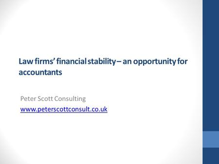 Law firms' financial stability – an opportunity for accountants Peter Scott Consulting www.peterscottconsult.co.uk.
