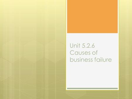 Unit 5.2.6 Causes of business failure. Objectives  To know what is meant by business failure  To know a range of different reasons why business fail.