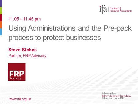 Using Administrations and the Pre-pack process to protect businesses www.ifa.org.uk Steve Stokes Partner, FRP Advisory 11.05 - 11.45 pm.