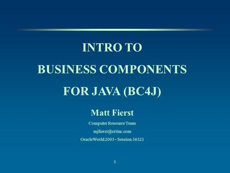 1 INTRO TO BUSINESS COMPONENTS FOR JAVA (BC4J) Matt Fierst Computer Resource Team OracleWorld 2003 - Session 36321.
