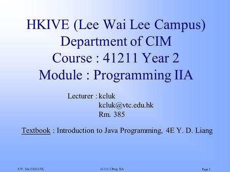 S.W. Ma/CIM/LWL41211/2 Prog. IIA Page 1 HKIVE (Lee Wai Lee Campus) Department of CIM Course : 41211 Year 2 Module : Programming IIA Textbook : Introduction.