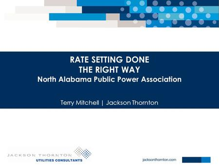 RATE SETTING DONE THE RIGHT WAY North Alabama Public Power Association Terry Mitchell | Jackson Thornton.
