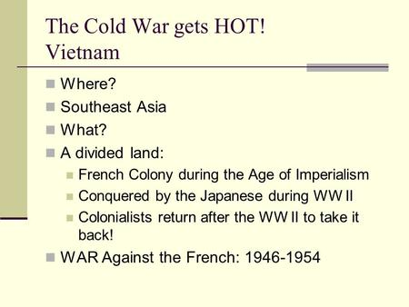 The Cold War gets HOT! Vietnam Where? Southeast Asia What? A divided land: French Colony during the Age of Imperialism Conquered by the Japanese during.
