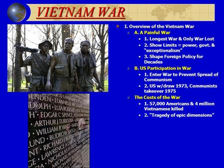 "VIETNAM WAR I. Overview of the Vietnam War A. A Painful War 1. Longest War & Only War Lost 2. Show Limits = power, govt. & ""exceptionalism"" 3. Shape Foreign."
