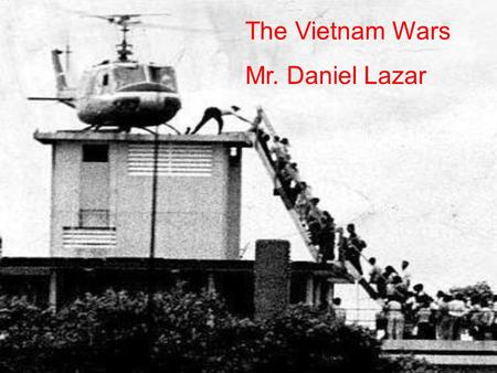 The Vietnam Wars Mr. Daniel Lazar. Lecture Outline I.Imperial Roots II.On the Back of a Tiger III.The Arrogance of Power IV.Opposition V.Peace with Honor.