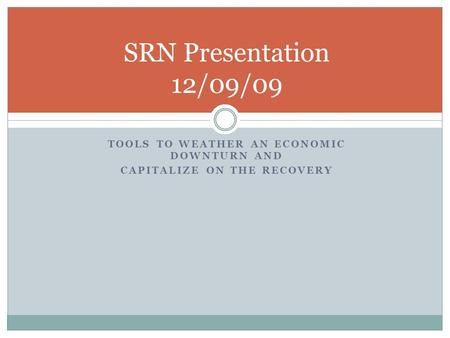 TOOLS TO WEATHER AN ECONOMIC DOWNTURN AND CAPITALIZE ON THE RECOVERY SRN Presentation 12/09/09.