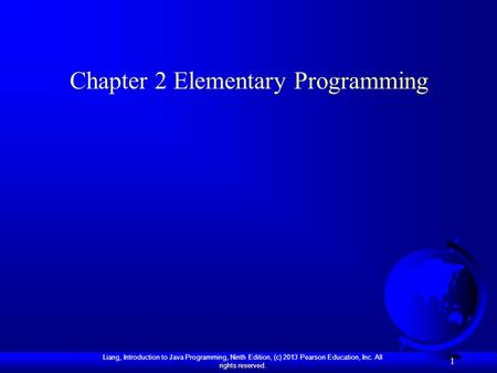 Liang, Introduction to Java Programming, Ninth Edition, (c) 2013 Pearson Education, Inc. All rights reserved. 1 Chapter 2 Elementary Programming.