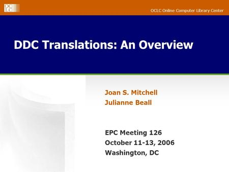 OCLC Online Computer Library Center DDC Translations: An Overview Joan S. Mitchell Julianne Beall EPC Meeting 126 October 11-13, 2006 Washington, DC.