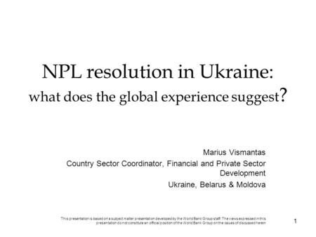 NPL resolution in Ukraine: what does the global experience suggest ? Marius Vismantas Country Sector Coordinator, Financial and Private Sector Development.