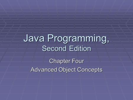 Java Programming, Second Edition Chapter Four Advanced Object Concepts.