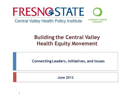 Building the Central Valley Health Equity Movement Connecting Leaders, Initiatives, and Issues June 2012 1.