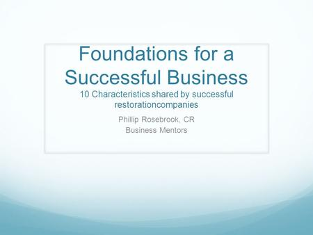 Foundations for a Successful Business 10 Characteristics shared by successful restorationcompanies Phillip Rosebrook, CR Business Mentors.