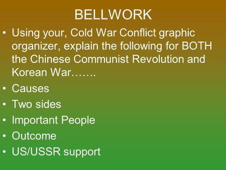 BELLWORK Using your, Cold War Conflict graphic organizer, explain the following for BOTH the Chinese Communist Revolution and Korean War……. Causes Two.