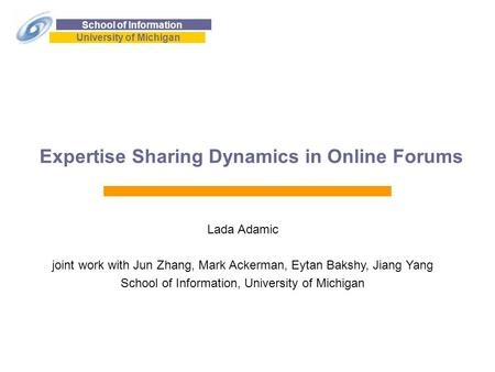 School of Information University of Michigan Expertise Sharing Dynamics in Online Forums Lada Adamic joint work with Jun Zhang, Mark Ackerman, Eytan Bakshy,