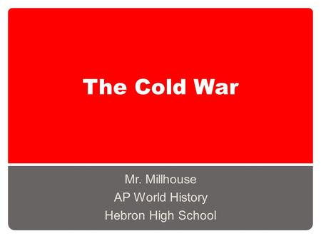 The Cold War Mr. Millhouse AP World History Hebron High School.