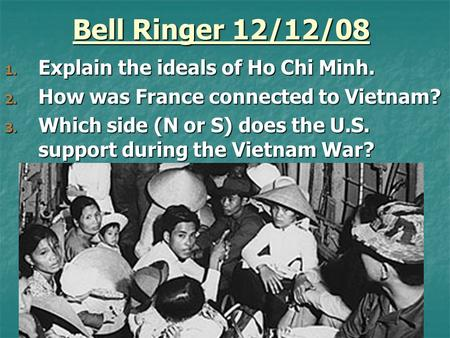 Bell Ringer 12/12/08 1. Explain the ideals of Ho Chi Minh. 2. How was France connected to Vietnam? 3. Which side (N or S) does the U.S. support during.