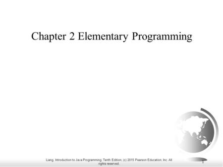 Liang, Introduction to Java Programming, Tenth Edition, (c) 2015 Pearson Education, Inc. All rights reserved. 1 Chapter 2 Elementary Programming.