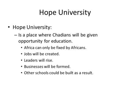 Hope University Hope University: – Is a place where Chadians will be given opportunity for education. Africa can only be fixed by Africans. Jobs will be.