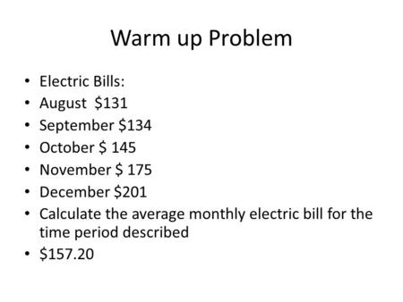 Warm up Problem Electric Bills: August $131 September $134 October $ 145 November $ 175 December $201 Calculate the average monthly electric bill for the.