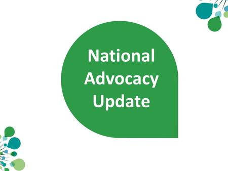National Advocacy Update. Facts, Figures and Fatigue 28 papers or submissions 24 press releases 9 meetings with Ministers 5 meetings with opposition 32.