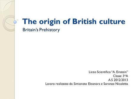 "The origin of British culture Britain's Prehistory Liceo Scientifico ""A. Einstein"" Classe 3^A A.S 2012/2013 Lavoro realizzato da: Simionato Eleonora e."