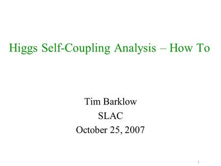 1 Higgs Self-Coupling Analysis – How To Tim Barklow SLAC October 25, 2007.