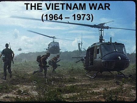 THE VIETNAM WAR (1964 – 1973) Vietnam, a country in Southeast Asia was a colony of France's until 1954.